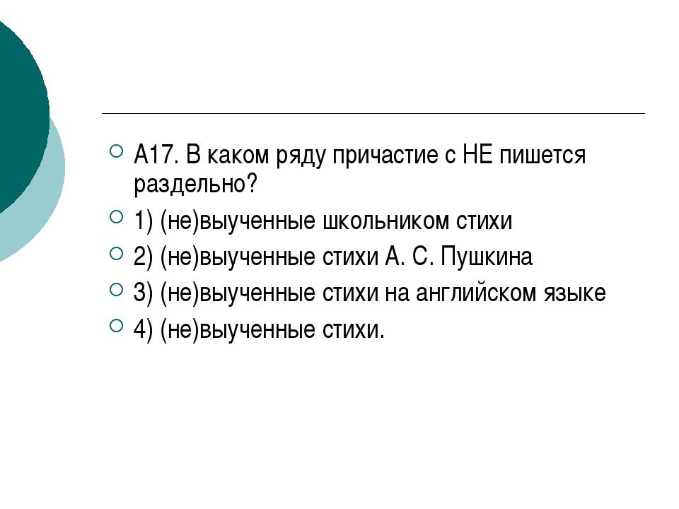 А17. В каком ряду причастие с НЕ пишется раздельно? 1) (не)выученные школьник...