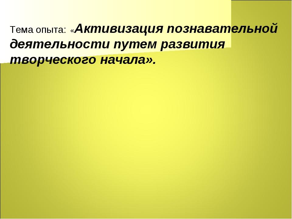 Тема опыта: «Активизация познавательной деятельности путем развития творческо...