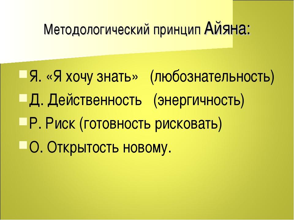 Методологический принцип Айяна: Я. «Я хочу знать» (любознательность) Д. Дейст...