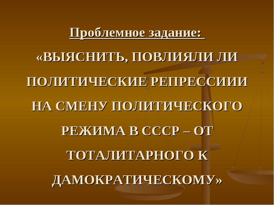 Проблемное задание: «ВЫЯСНИТЬ, ПОВЛИЯЛИ ЛИ ПОЛИТИЧЕСКИЕ РЕПРЕССИИИ НА СМЕНУ П...