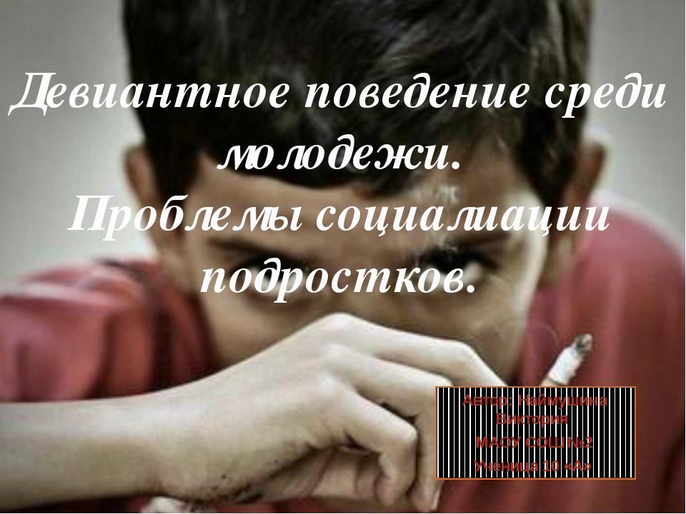 Девиантное поведение среди молодежи. Проблемы социалиации подростков. Автор:...
