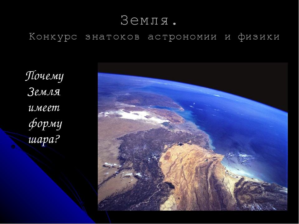 Земля. Конкурс знатоков астрономии и физики Почему Земля имеет форму шара? ...