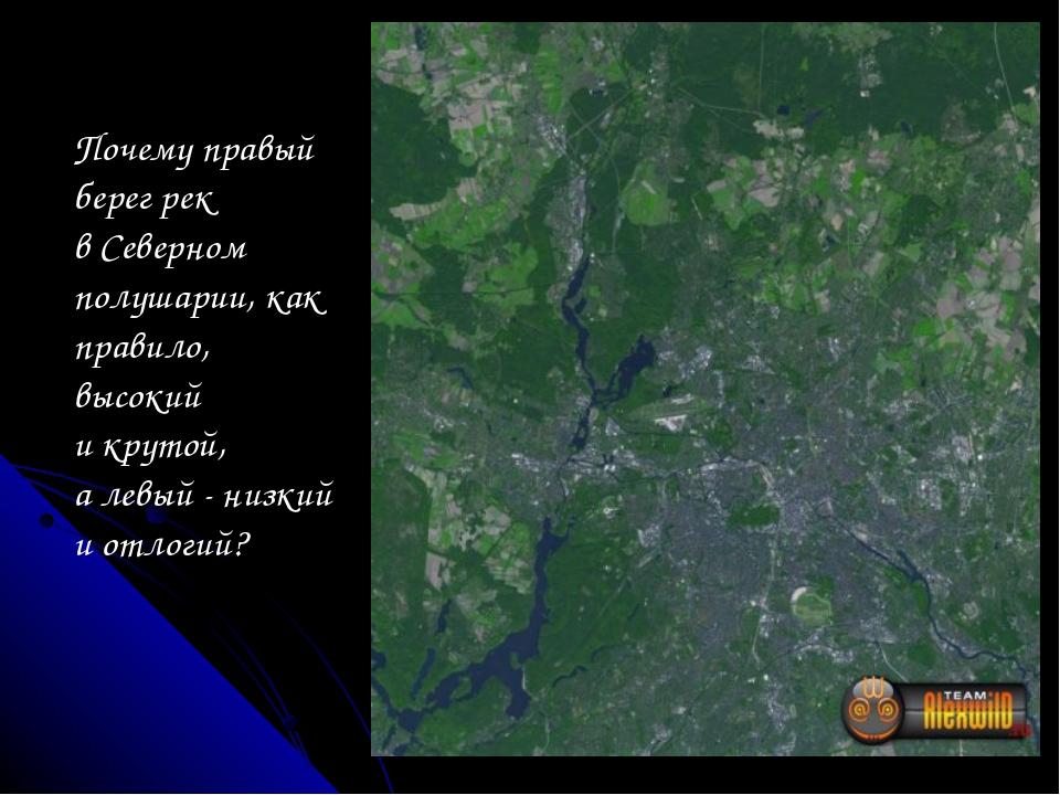 Почему правый берег рек в Северном полушарии, как правило, высокий и крутой,...