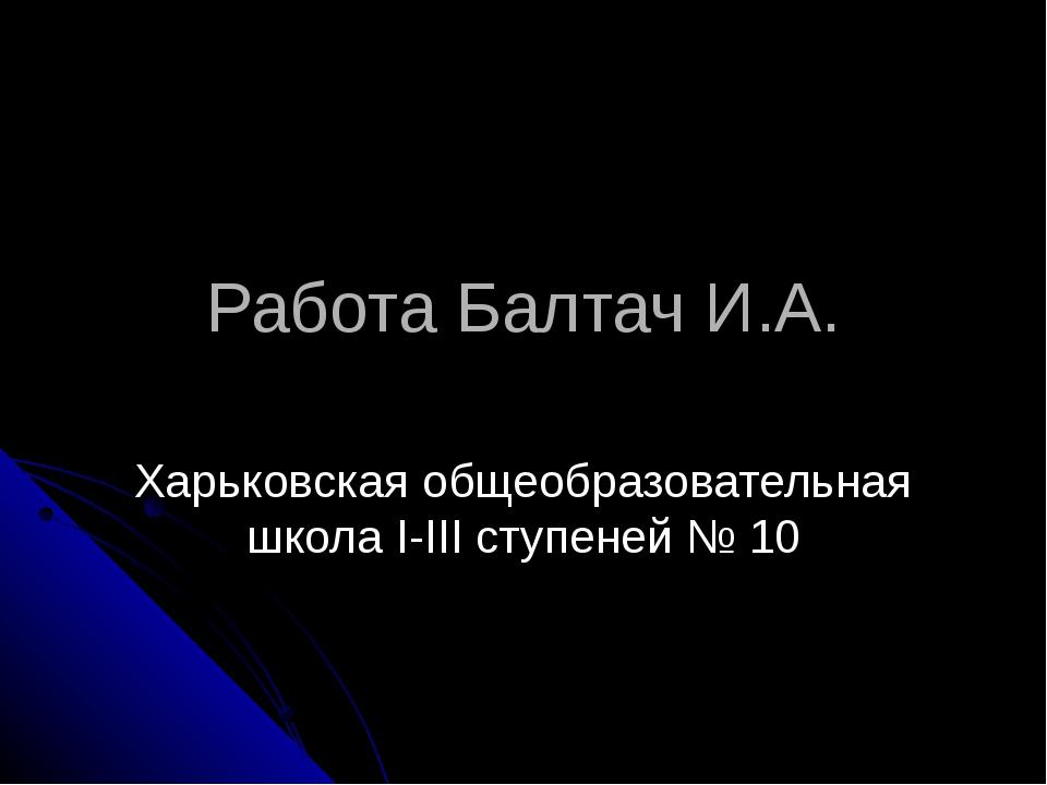 Работа Балтач И.А. Харьковская общеобразовательная школа I-III ступеней № 10