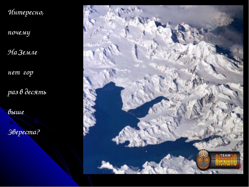 Интересно, почему На Земле нет гор раз в десять выше Эвереста?
