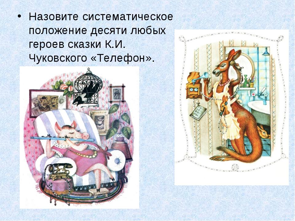 Назовите систематическое положение десяти любых героев сказки К.И. Чуковского...