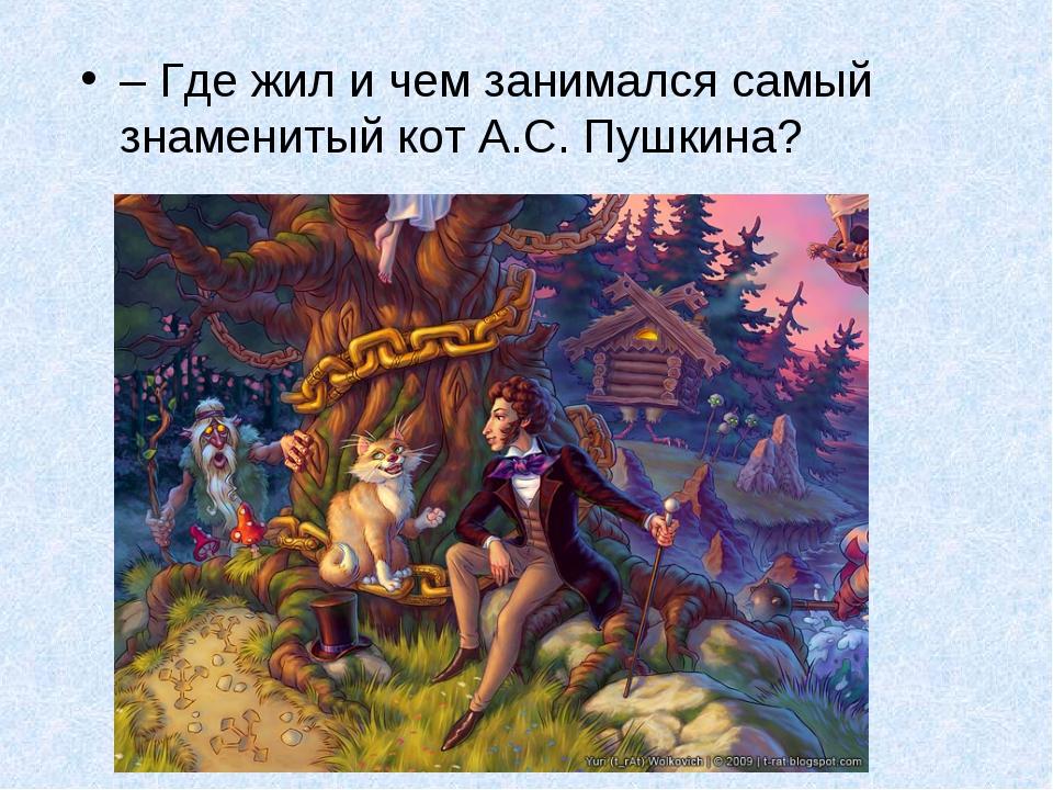 – Где жил и чем занимался самый знаменитый кот А.С. Пушкина?
