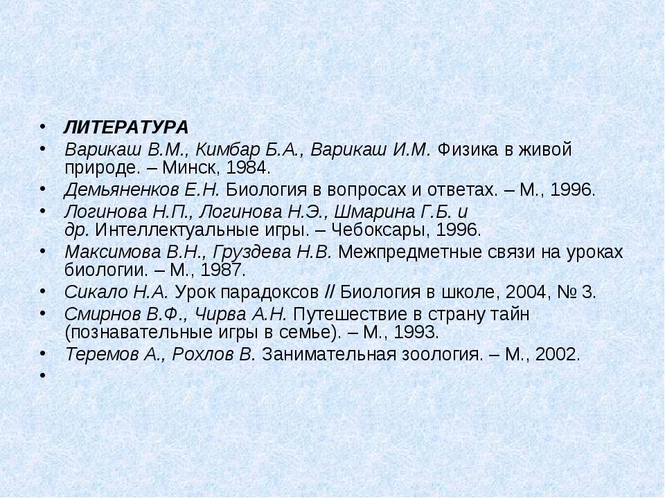 ЛИТЕРАТУРА Варикаш В.М., Кимбар Б.А., Варикаш И.М.Физика в живой природе. –...