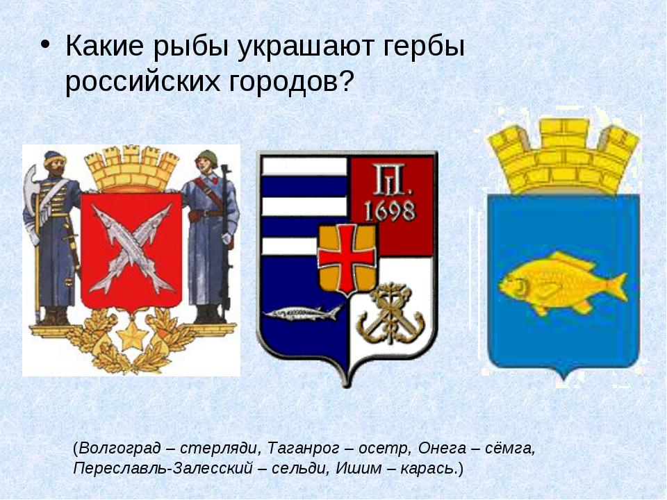 Какие рыбы украшают гербы российских городов? (Волгоград – стерляди, Таганро...
