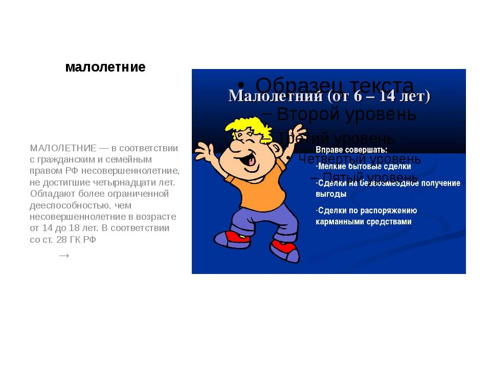 малолетние МАЛОЛЕТНИЕ — в соответствии с гражданским и семейным правом РФ нес...