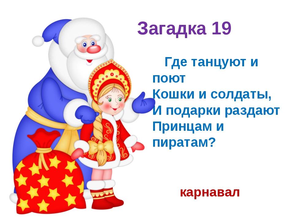 Загадка 19 Где танцуют и поют Кошки и солдаты, И подарки раздают Принцам и п...