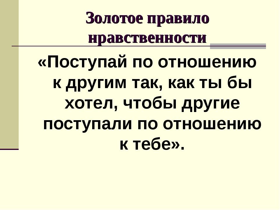 Золотое правило нравственности «Поступай по отношению к другим так, как ты бы...