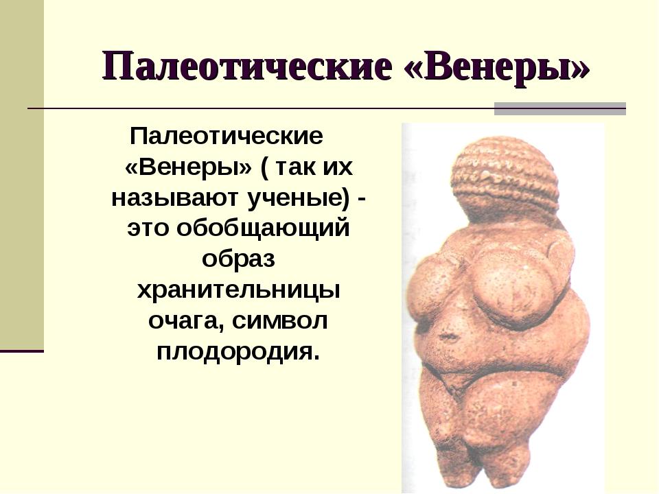 Палеотические «Венеры» Палеотические «Венеры» ( так их называют ученые) - это...