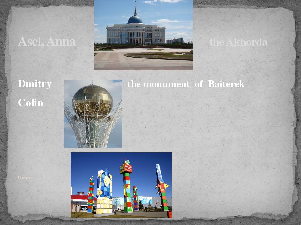 Asel, Anna the Akhorda Dmitry the monument of Baiterek Colin Omar the Duman C