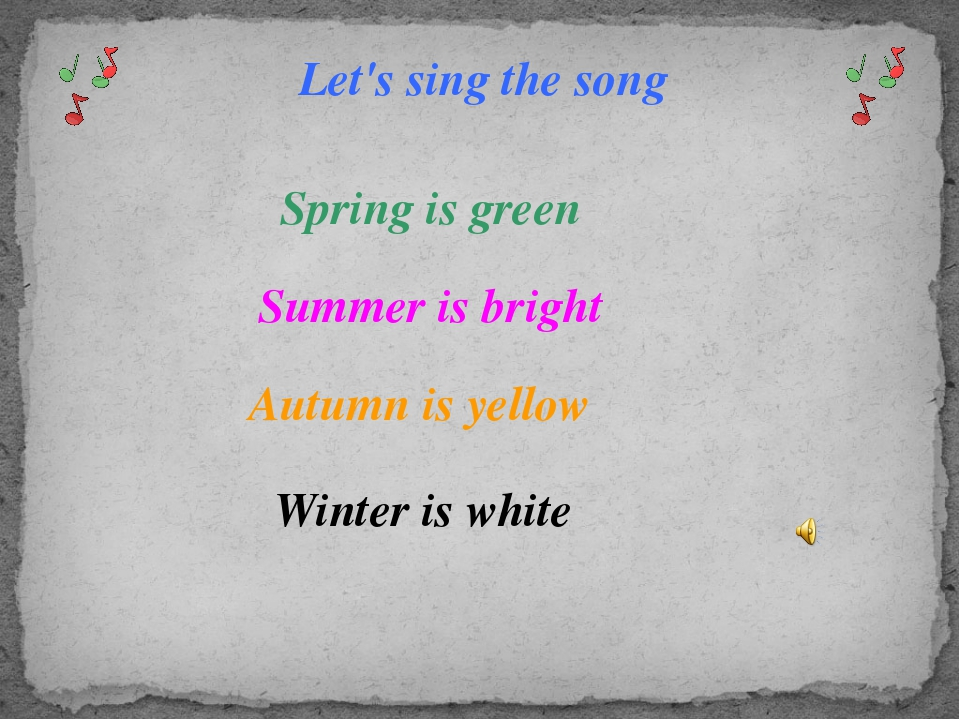 Let's sing the song Spring is green Summer is bright Autumn is yellow Winter