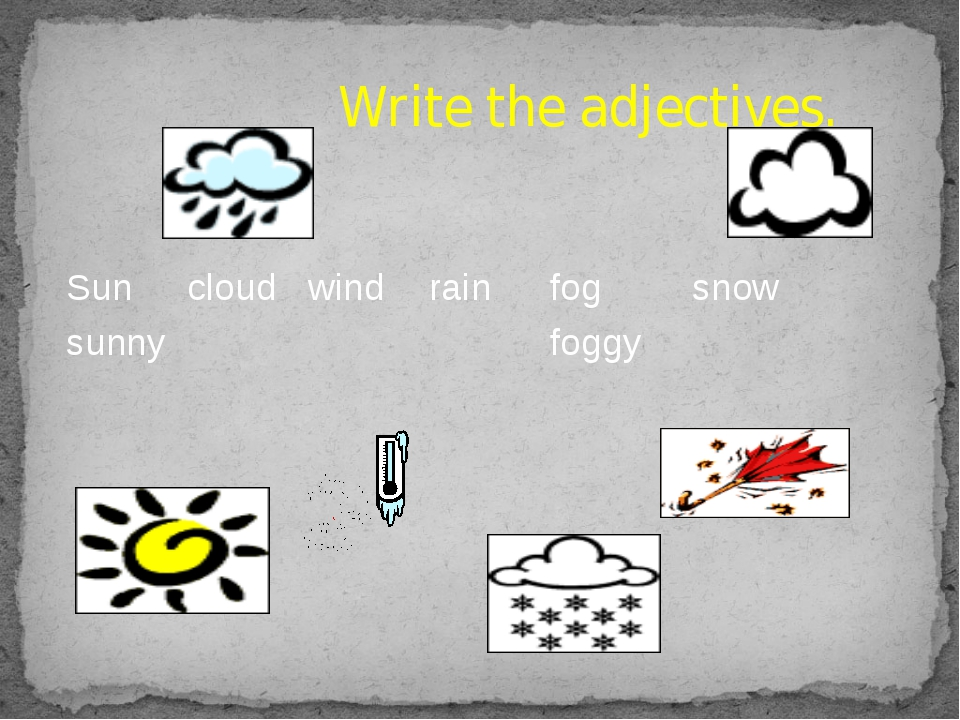Write the adjectives. Sun cloud wind rain fog snow sunny foggy