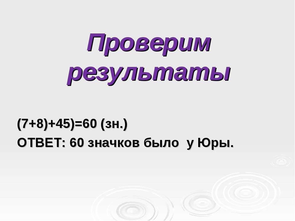 Проверим результаты (7+8)+45)=60 (зн.) ОТВЕТ: 60 значков было у Юры.
