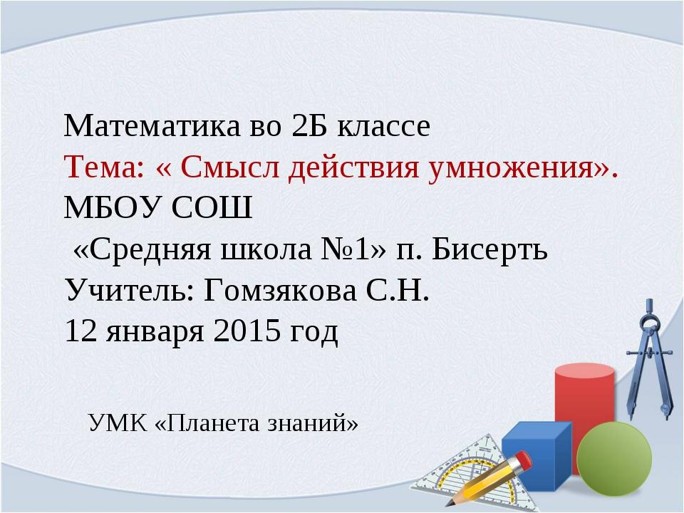 Математика во 2Б классе Тема: « Смысл действия умножения». МБОУ СОШ «Средняя...