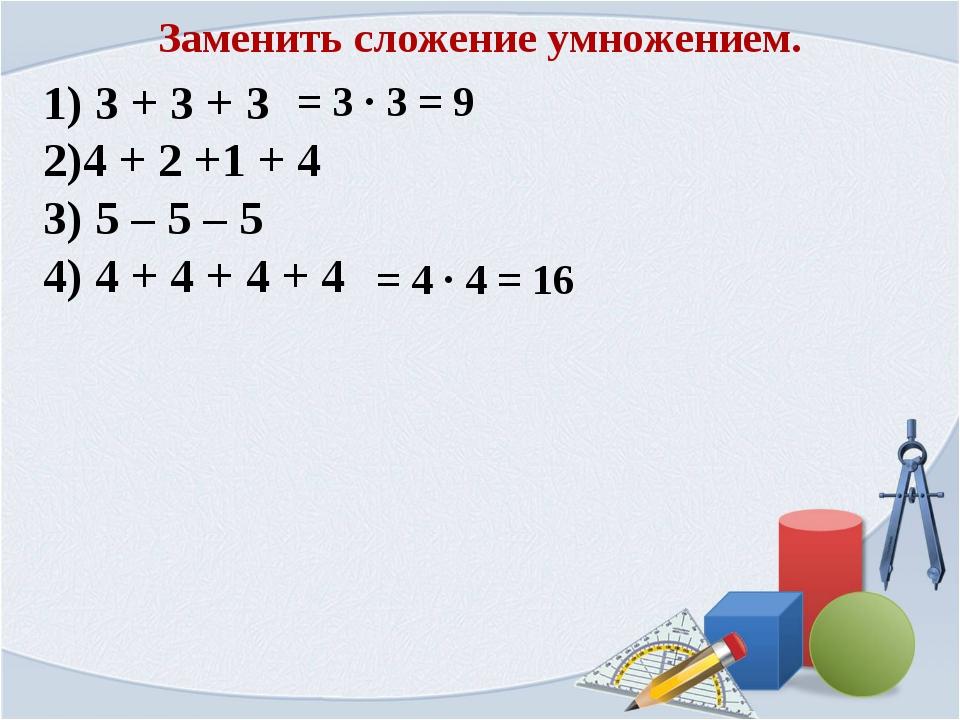 3 + 3 + 3 4 + 2 +1 + 4 5 – 5 – 5 4 + 4 + 4 + 4 = 3 ∙ 3 = 9 = 4 ∙ 4 = 16 Заме...
