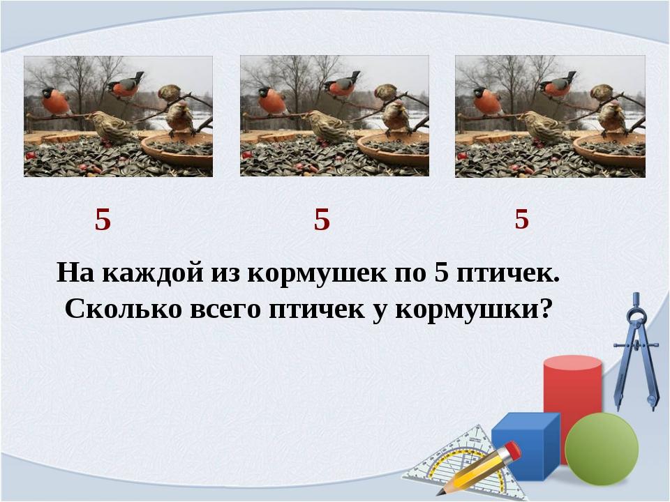 На каждой из кормушек по 5 птичек. Сколько всего птичек у кормушки? 5 5 5