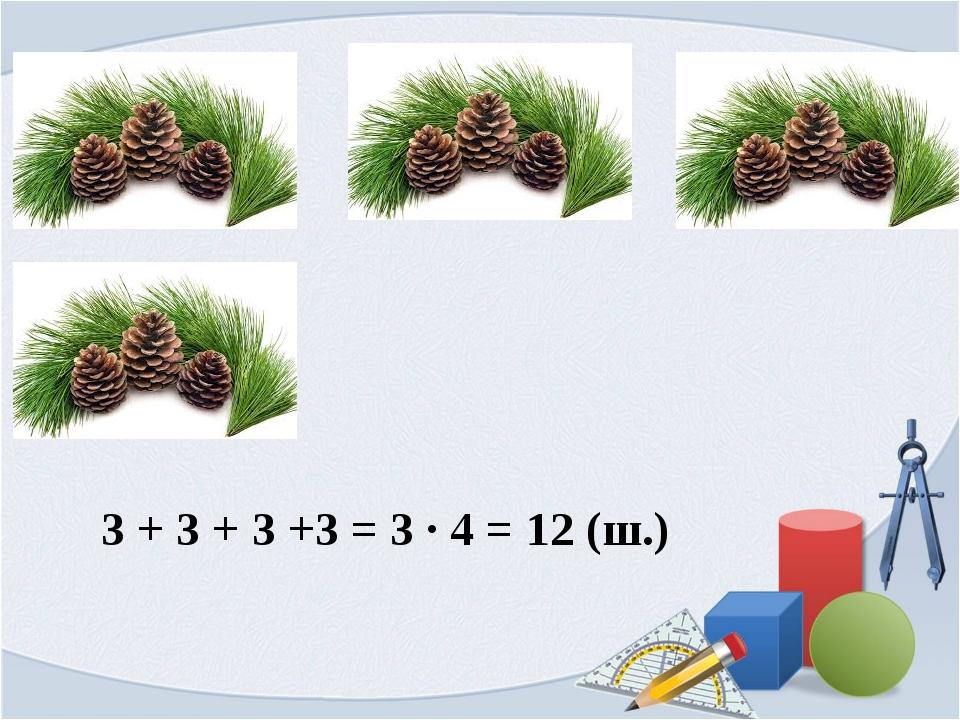 3 + 3 + 3 +3 = 3 ∙ 4 = 12 (ш.)