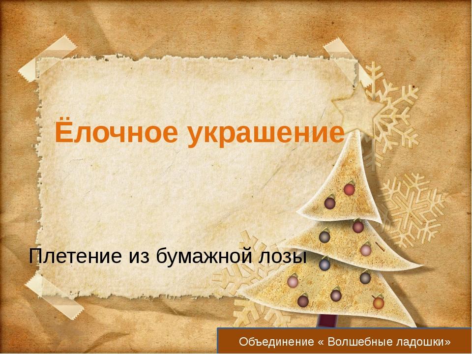 Ёлочное украшение Плетение из бумажной лозы Объединение « Волшебные ладошки»