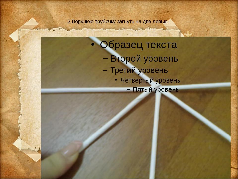 2.Верхнюю трубочку загнуть на две левые .