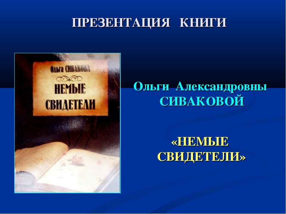 Ольги Александровны СИВАКОВОЙ «НЕМЫЕ СВИДЕТЕЛИ» ПРЕЗЕНТАЦИЯ КНИГИ