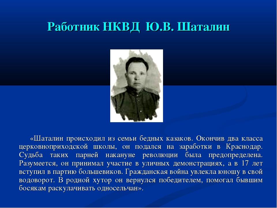 Работник НКВД Ю.В. Шаталин «Шаталин происходил из семьи бедных казаков. Оконч...