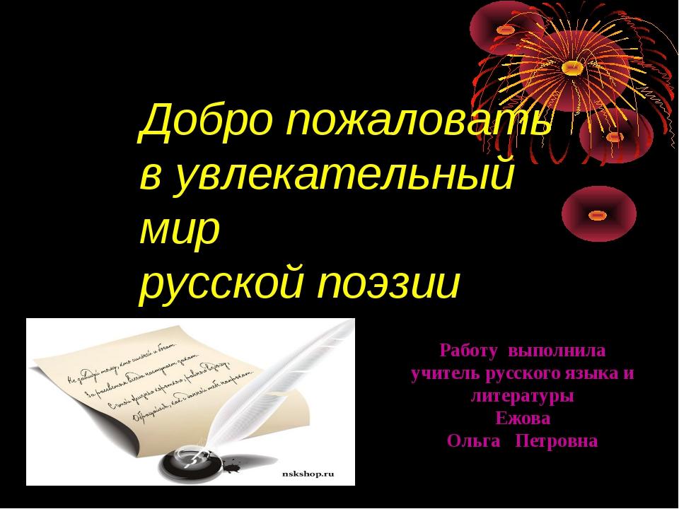 Добро пожаловать в увлекательный мир русской поэзии Работу выполнила учитель...