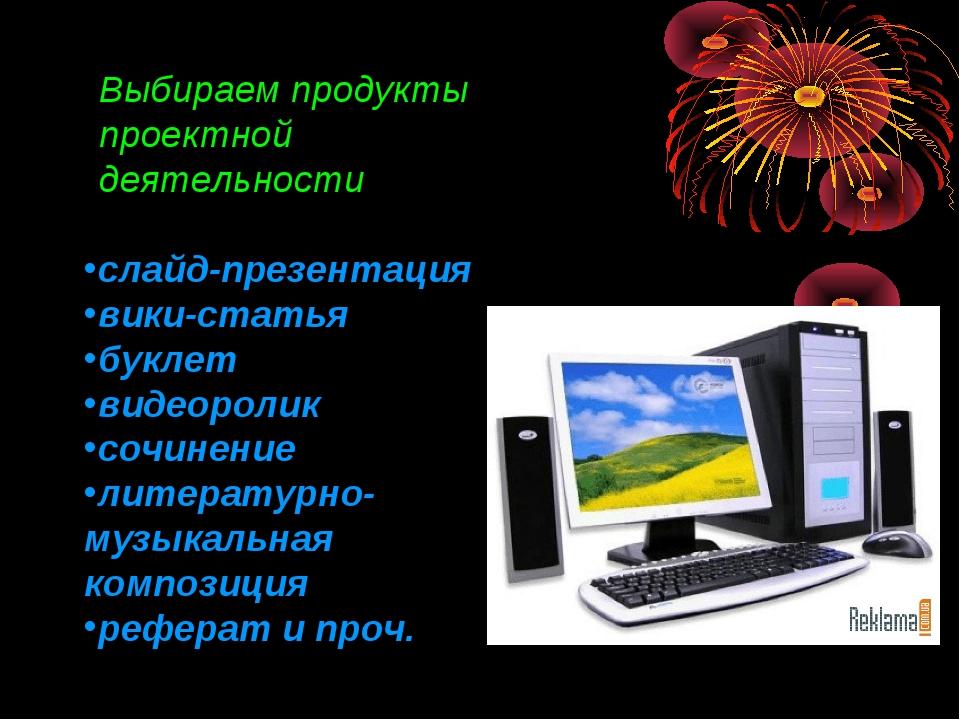 Выбираем продукты проектной деятельности слайд-презентация вики-статья буклет...