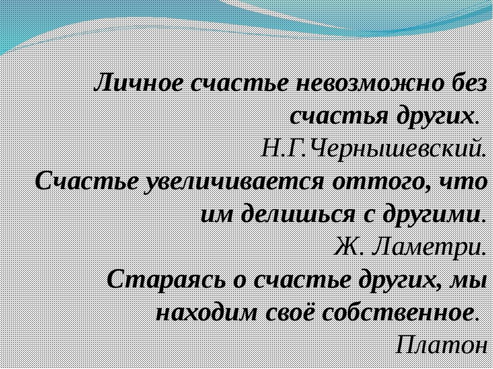 Личное счастье невозможно без счастья других. Н.Г.Чернышевский. Счастье увел...