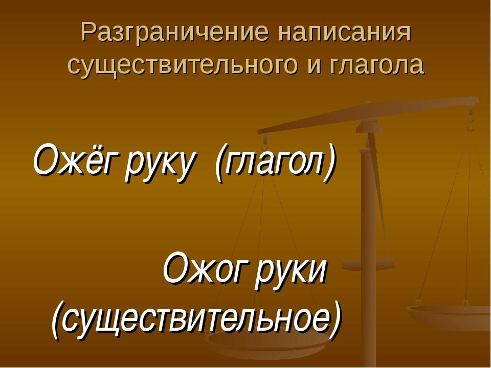 Разграничение написания существительного и глагола Ожёг руку (глагол) Ожог ру...