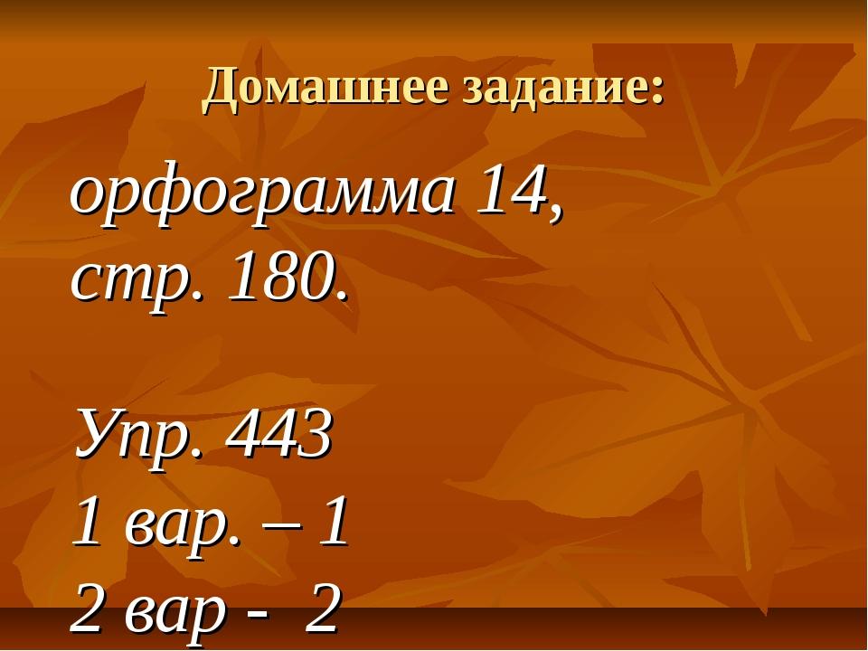 Домашнее задание: орфограмма 14, стр. 180. Упр. 443 1 вар. – 1 2 вар - 2