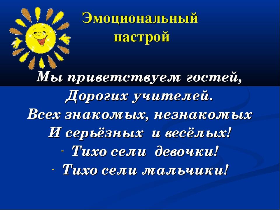 Эмоциональный настрой Мы приветствуем гостей, Дорогих учителей. Всех знакомых...