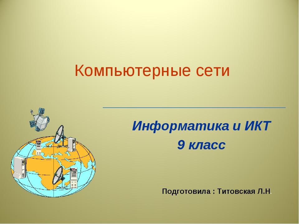 Компьютерные сети Информатика и ИКТ 9 класс Подготовила : Титовская Л.Н.