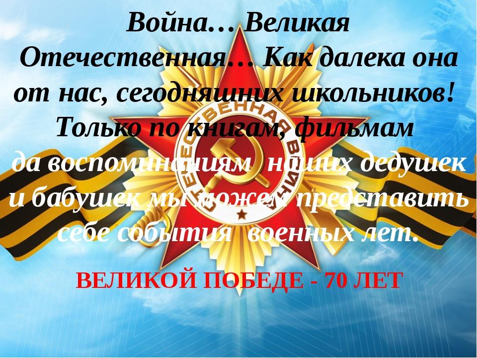 ВЕЛИКОЙ ПОБЕДЕ - 70 ЛЕТ Война… Великая Отечественная… Как далека она от нас,...