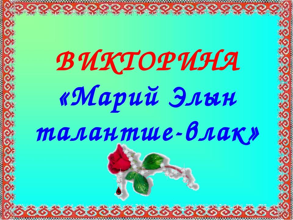 ВИКТОРИНА «Марий Элын талантше-влак»