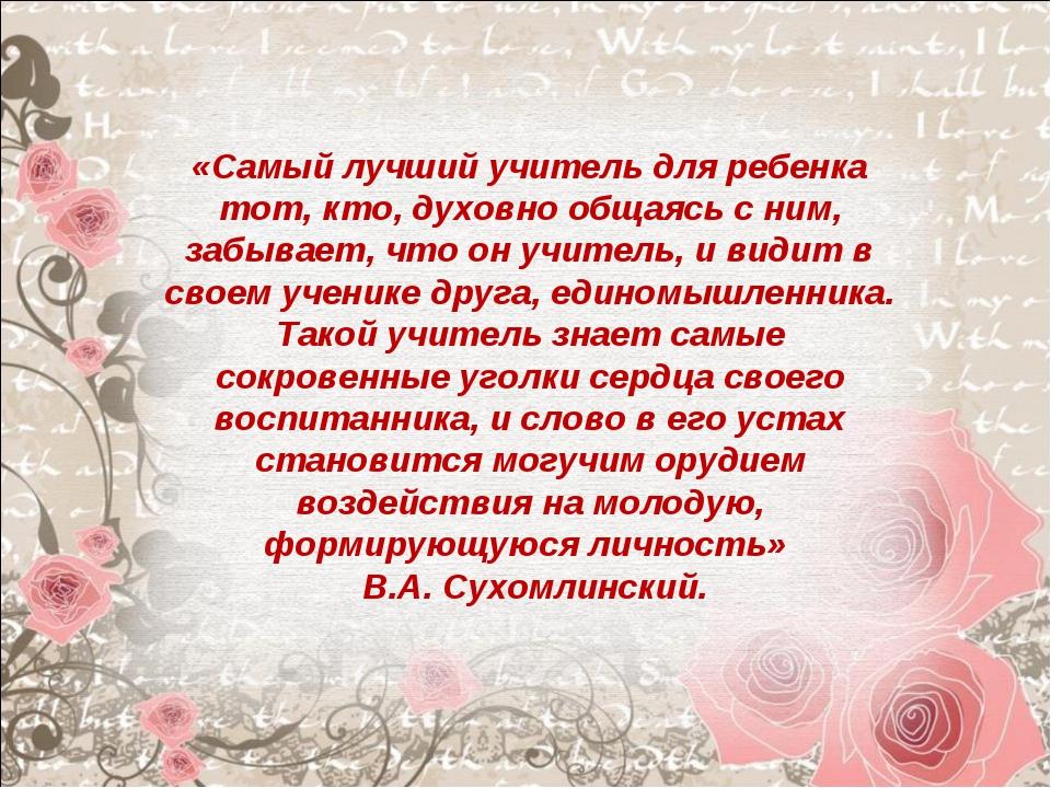 «Самый лучший учитель для ребенка тот, кто, духовно общаясь с ним, забывает,...
