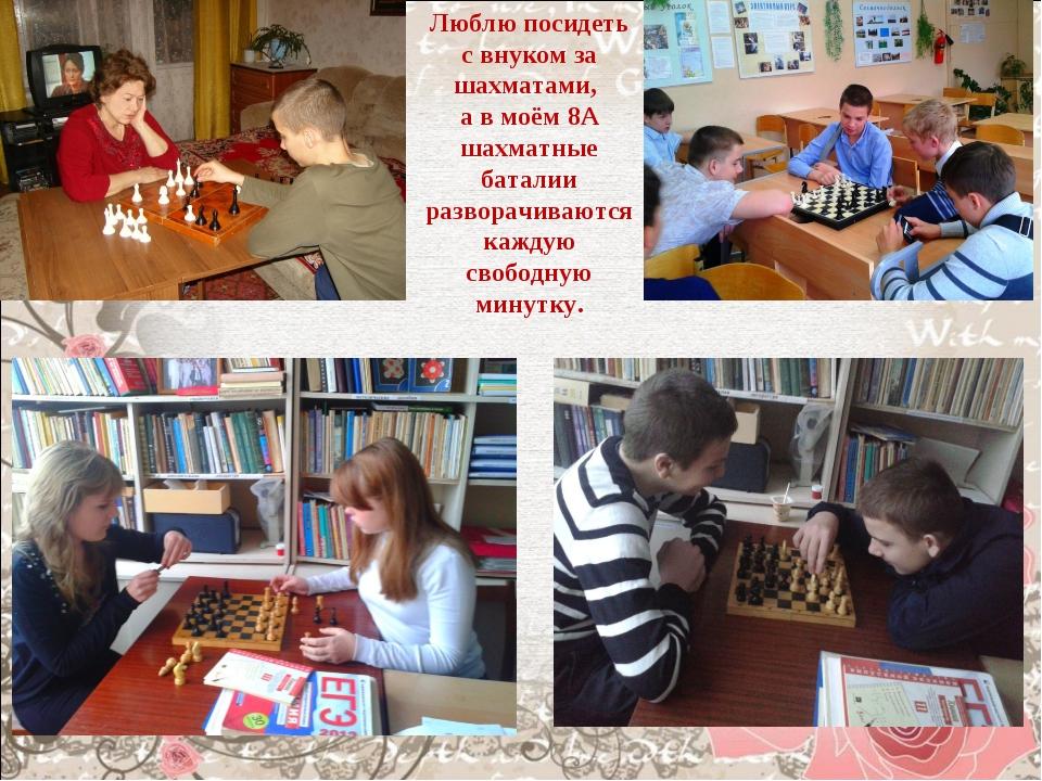 Люблю посидеть с внуком за шахматами, а в моём 8А шахматные баталии разворачи...