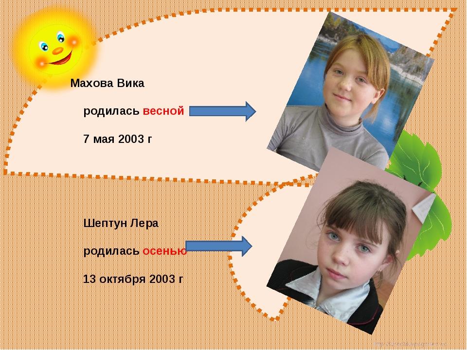 Махова Вика родилась весной 7 мая 2003 г Шептун Лера родилась осенью 13 октяб...