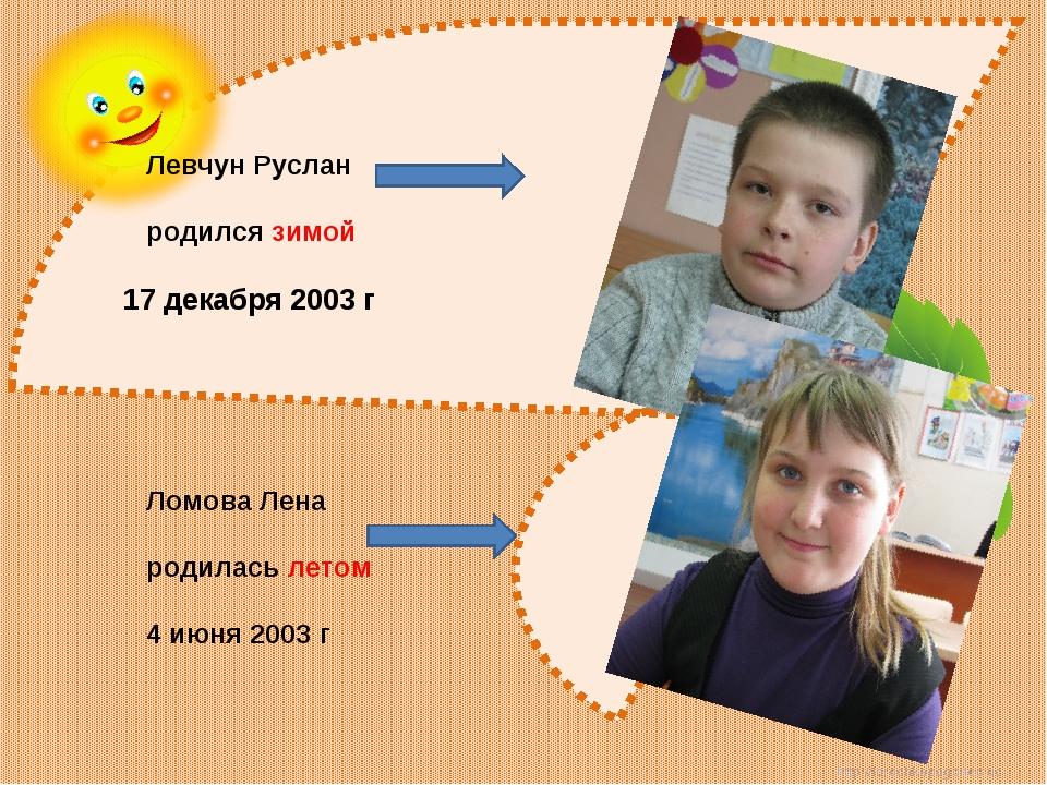 Левчун Руслан родился зимой 17 декабря 2003 г Ломова Лена родилась летом 4 и...