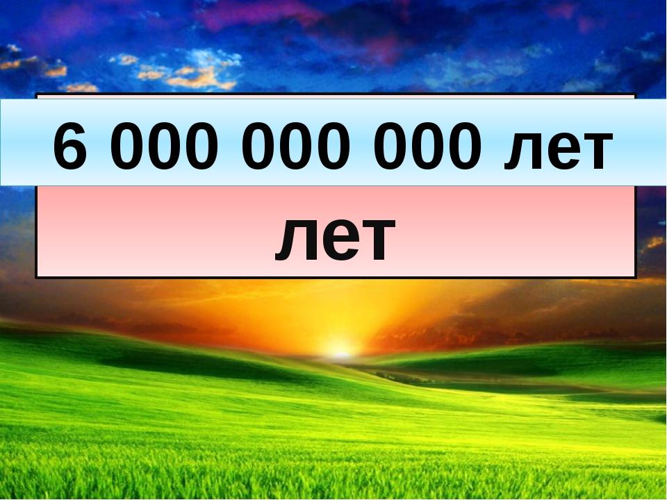 6 миллиардов лет 6 000 000 000 лет