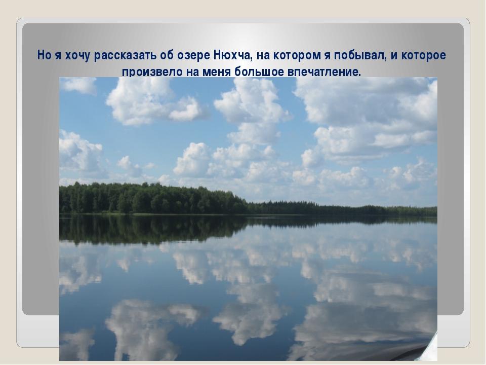 Но я хочу рассказать об озере Нюхча, на котором я побывал, и которое произве...