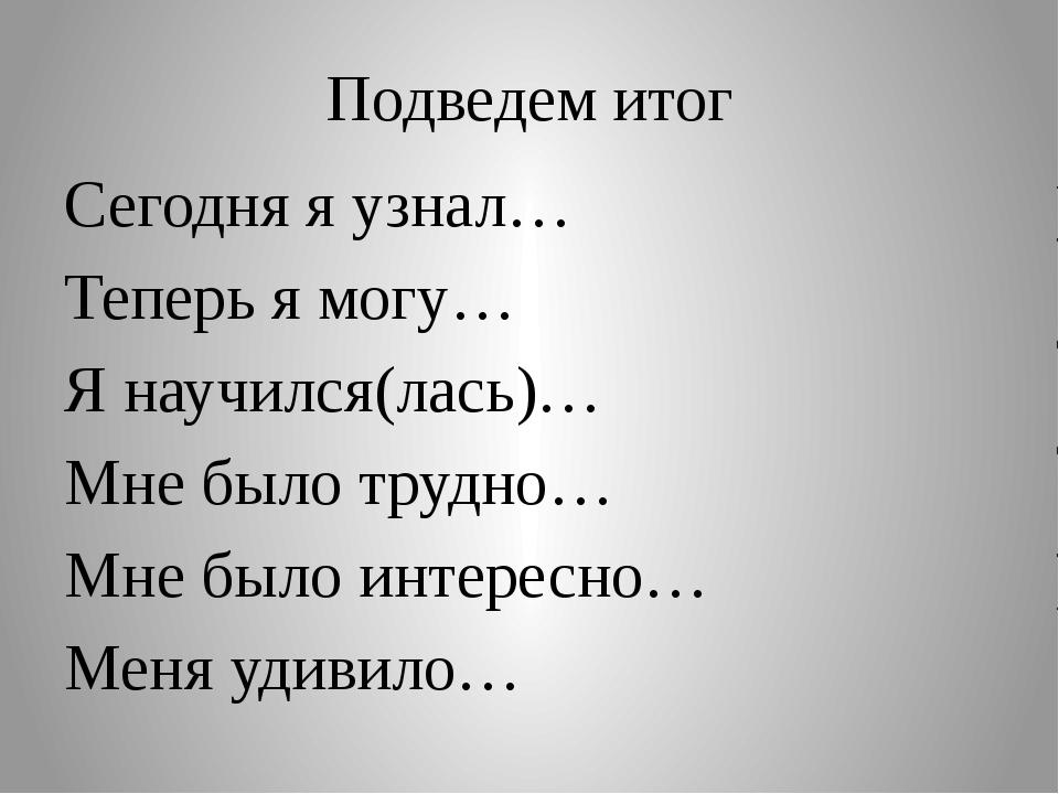 Подведем итог Сегодня я узнал… Теперь я могу… Я научился(лась)… Мне было труд...