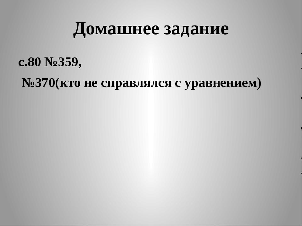 Домашнее задание с.80 №359, №370(кто не справлялся с уравнением)