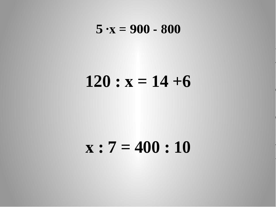 5 ·х = 900 - 800 120 : х = 14 +6 х : 7 = 400 : 10