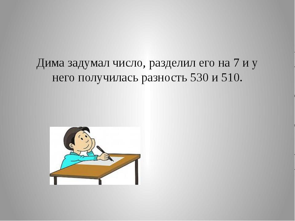 Дима задумал число, разделил его на 7 и у него получилась разность 530 и 510.
