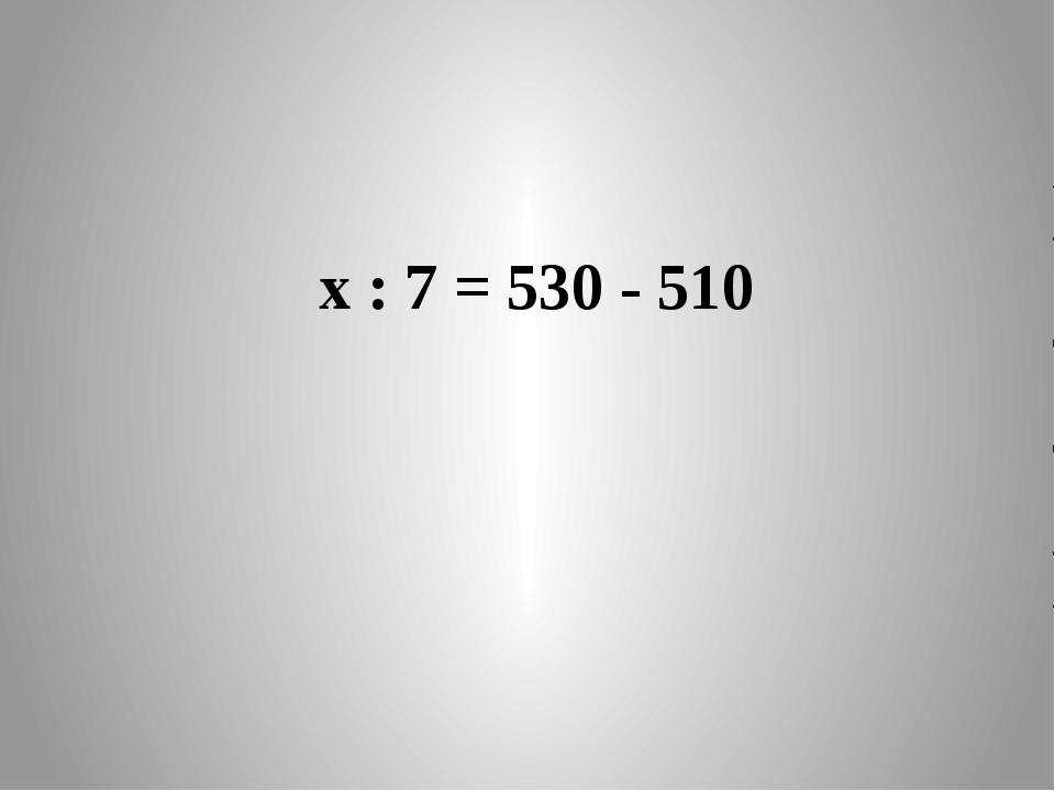 х : 7 = 530 - 510