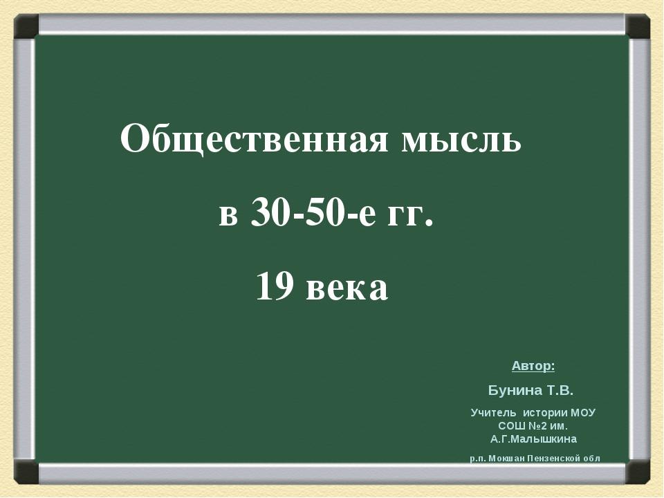 Общественная мысль в 30-50-е гг. 19 века Автор: Бунина Т.В. Учитель истории М...